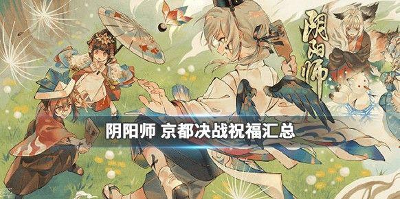 阴阳师京都决战祝福有哪些 京都决战祝福大全[视频][多图]图片1