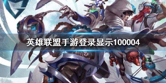 英雄联盟手游100004什么意思 100004错误解决办法[多图]