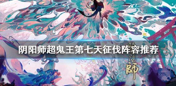 阴阳师超鬼王第七天怎么打 2020超鬼王第七天阵容打法详解[视频][多图]图片1