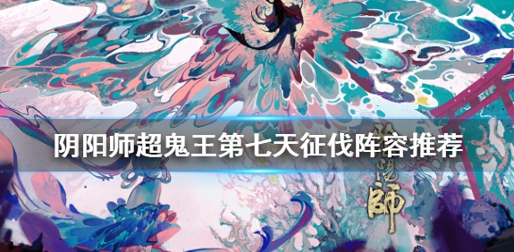 阴阳师超鬼王第七天怎么打 2020超鬼王第七天阵容打法详解[多图]