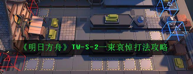 明日方舟TW-S-2怎么打 TW-S-2一束哀悼打法攻略[多图]图片1
