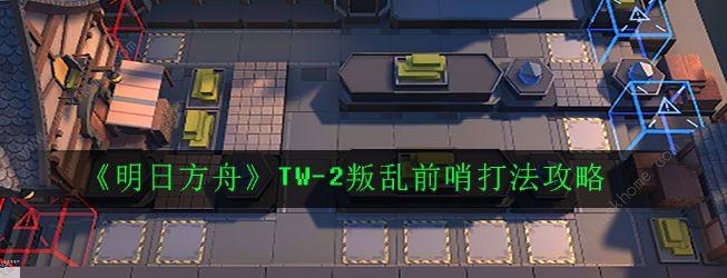 明日方舟TW-2怎么打 TW-2叛乱前哨打法攻略[多图]图片1